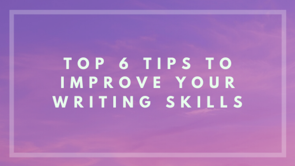 Top 6 Tips to Improve Your Writing Skills - TechDU